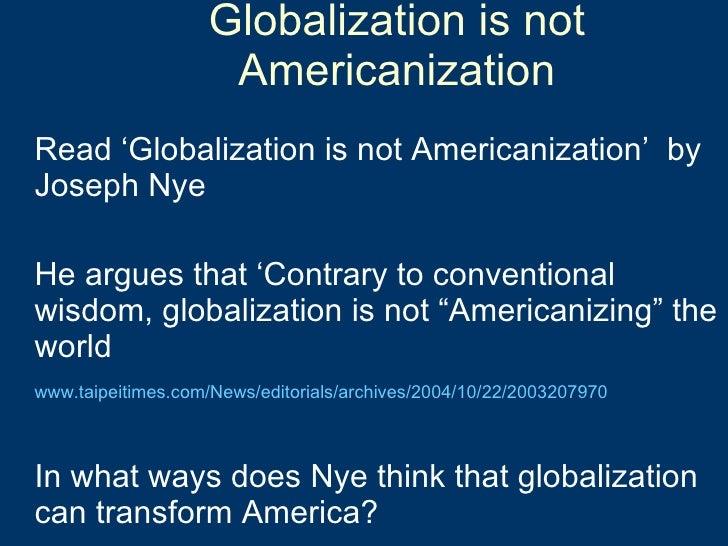 Globalization is not Americanization <ul><li>Read 'Globalization is not Americanization'  by Joseph Nye </li></ul><ul><li>...