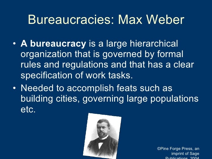Bureaucracies: Max Weber <ul><li>A bureaucracy  is a large hierarchical organization that is governed by formal rules and ...