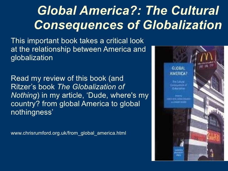 Global America?: The Cultural  Consequences of Globalization   <ul><li>This important book takes a critical look at the re...