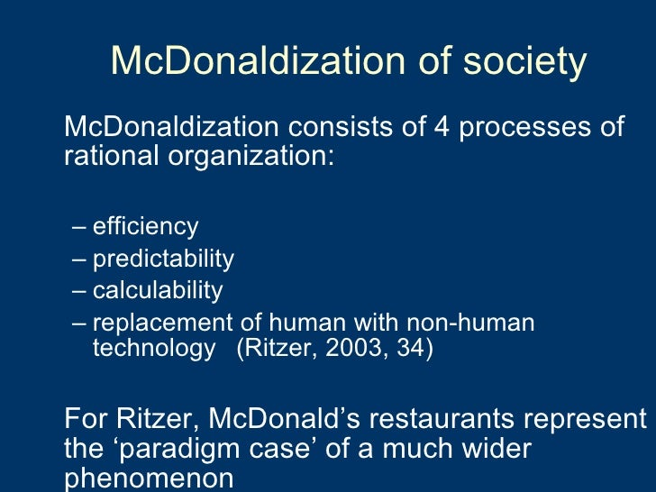 what is ritzers thesis of the mcdonaldization of our society The mcdonaldization of two social institutions thus losing their quality and purpose in a manufactured process known as mcdonaldization one way our society has tried to make life a little easier for both producers and consumers is by implementing the four basic.