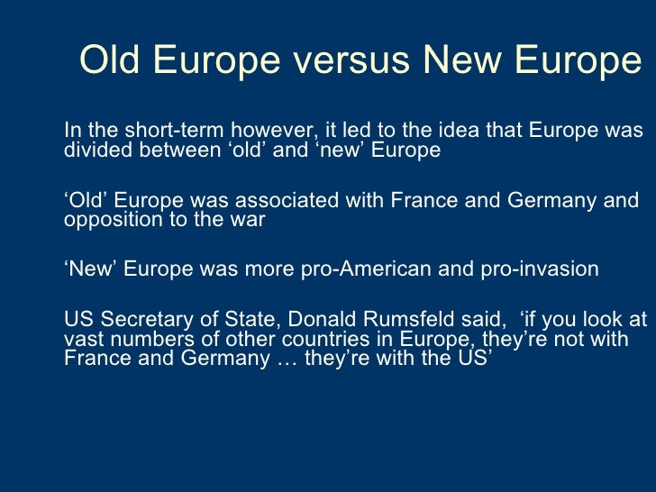 Old Europe versus New Europe <ul><li>In the short-term however, it led to the idea that Europe was divided between 'old' a...
