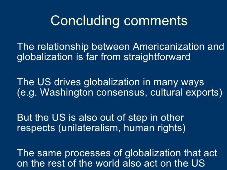 Concluding comments <ul><li>The relationship between Americanization and globalization is far from straightforward </li></...