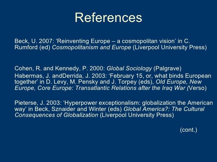 References <ul><li>Beck, U. 2007: 'Reinventing Europe – a cosmopolitan vision' in C. Rumford (ed)  Cosmopolitanism and Eur...