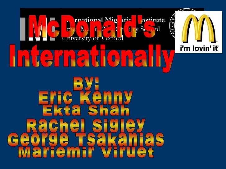 McDonald's  Internationally By: Eric Kenny Ekta Shah Rachel Sigley George Tsakanias Mariemir Viruet