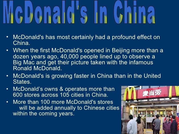 <ul><li>McDonald's has most certainly had a profound effect on China. </li></ul><ul><li>When the first McDonald's opened i...