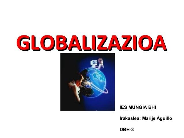 GLOBALIZAZIOA        IES MUNGIA BHI        Irakaslea: Marije Aguillo        DBH-3