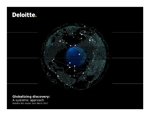 Globalizing discovery: A systemic approach Deloitte Poll results from March 2017