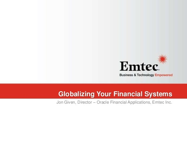 Emtec, Inc. Proprietary & Confidential. All rights reserved 2015. Globalizing Your Financial Systems Jon Given, Director –...