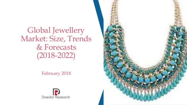 Global Jewellery Market: Size, Trends & Forecasts (2018-2022) February 2018