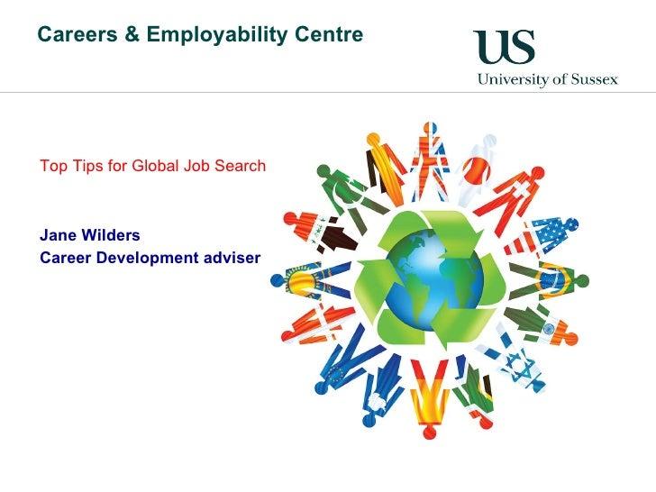 Careers & Employability Centre <ul><li>Top Tips for Global Job Search  </li></ul><ul><li>Jane Wilders </li></ul><ul><li>Ca...