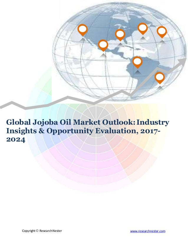 Global Jojoba Oil Market Outlook:Industry Insights & Opportunity Evaluation, 2017- 2024 Copyright © Research Nester www.re...