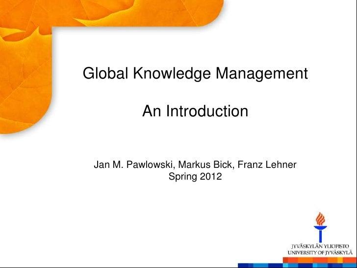 Global Knowledge Management           An Introduction Jan M. Pawlowski, Markus Bick, Franz Lehner                Spring 2012