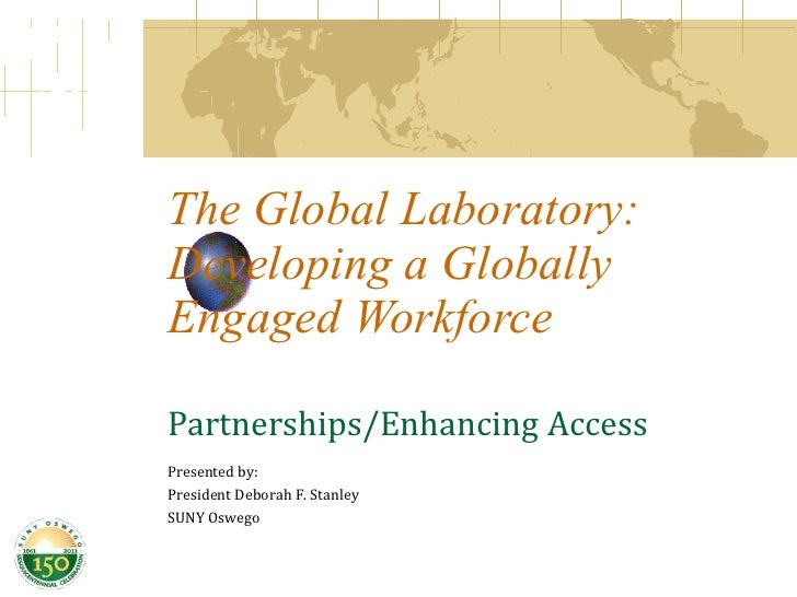 The Global Laboratory: Developing a Globally Engaged Workforce Partnerships/Enhancing Access Presented by:  President Debo...