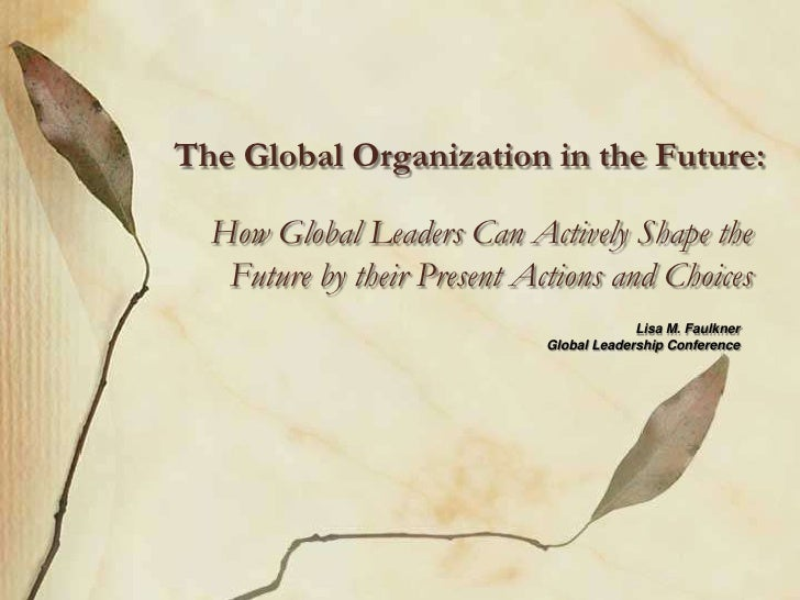The Global Organization in the Future: <br />How Global Leaders Can Actively Shape the Future by their Present Actions an...