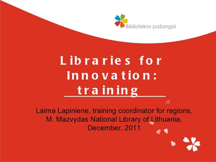 Libraries for Innovation: training  Laima Lapiniene, training coordinator for regions, M. Mazvydas National Library of Lit...
