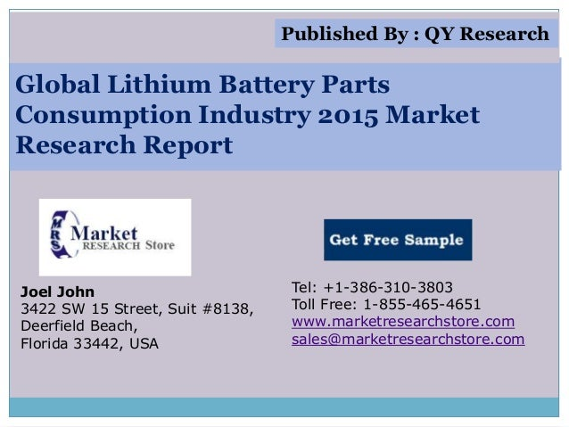 Global Lithium Battery Parts Consumption Industry 2015 Market Research Report Joel John 3422 SW 15 Street, Suit #8138, Dee...