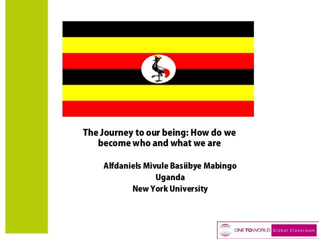 The Journey to our being: How do we become who and what we are Alfdaniels Mivule Basiibye Mabingo Uganda New York Universi...