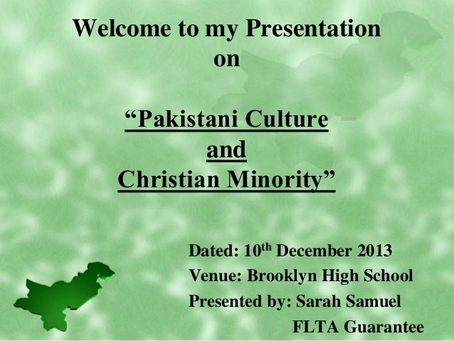 "Welcome to my Presentation on ""Pakistani Culture and Christian Minority"" Dated: 10th December 2013 Venue: Brooklyn High Sc..."