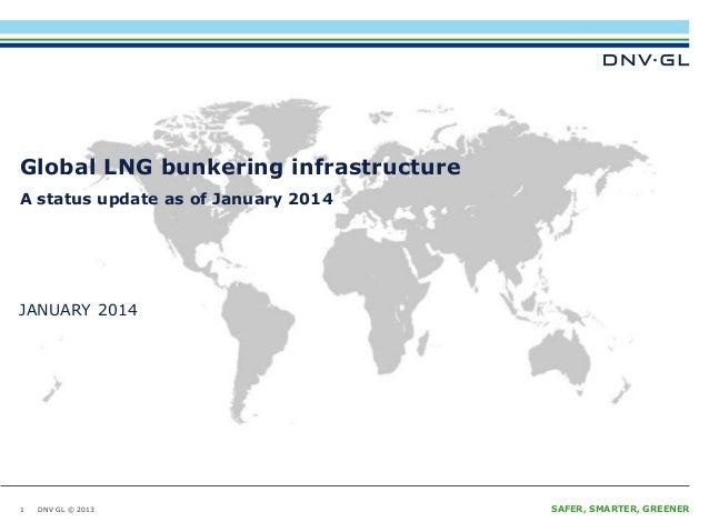 DNV GL © 2013 JANUARY 2014 SAFER, SMARTER, GREENERDNV GL © 2013 JANUARY 2014 MARITIME Global LNG bunkering infrastructure ...