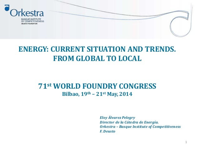 ENERGY: CURRENT SITUATION AND TRENDS. FROM GLOBAL TO LOCAL 71st WORLD FOUNDRY CONGRESS Bilbao, 19th – 21st May, 2014 1 Elo...