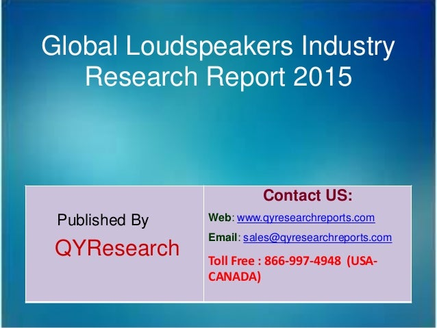 Global Loudspeakers Industry Research Report 2015 Published By QYResearch Contact US: Web: www.qyresearchreports.com Email...