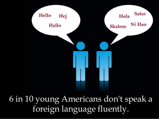 6 in 10 young Americans don't speak a foreign language fluently.