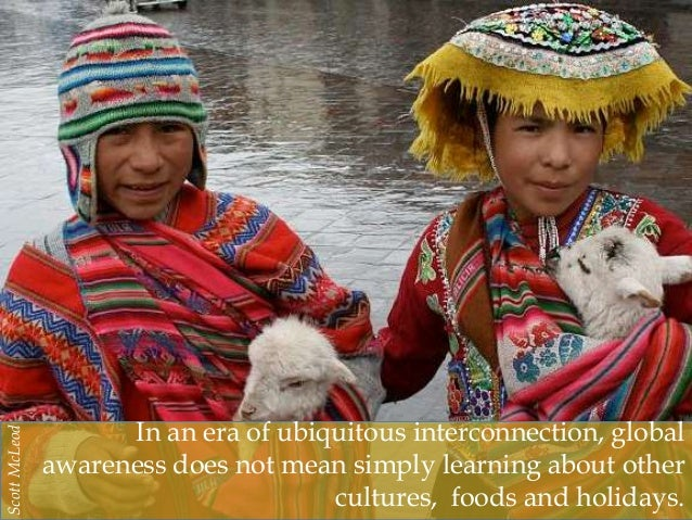 In an era of ubiquitous interconnection, global awareness does not mean simply learning about other cultures, foods and ho...