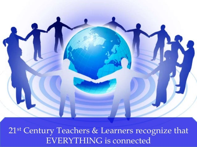 21st Century Teachers & Learners recognize that EVERYTHING is connected