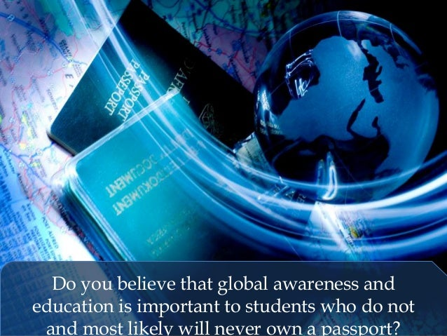 Do you believe that global awareness and education is important to students who do not and most likely will never own a pa...