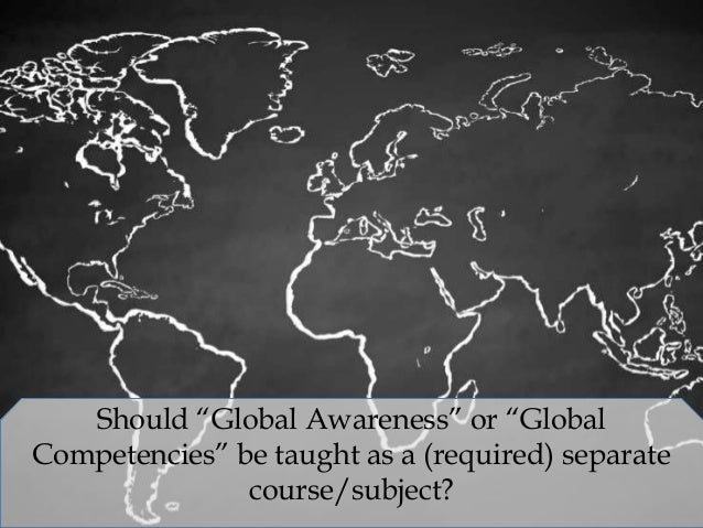 """Should """"Global Awareness"""" or """"Global Competencies"""" be taught as a (required) separate course/subject?"""