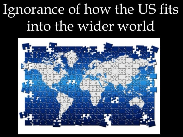 Ignorance of how the US fits into the wider world