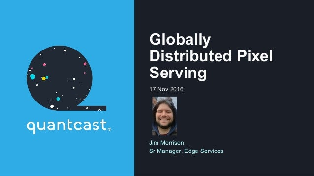 Globally Distributed Pixel Serving 17 Nov 2016 Jim Morrison Sr Manager, Edge Services