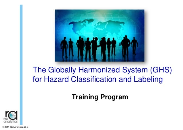 The Globally Harmonized System (GHS) for Hazard Classification and Labeling Training Program   2011 RiskAnalytics, LLC