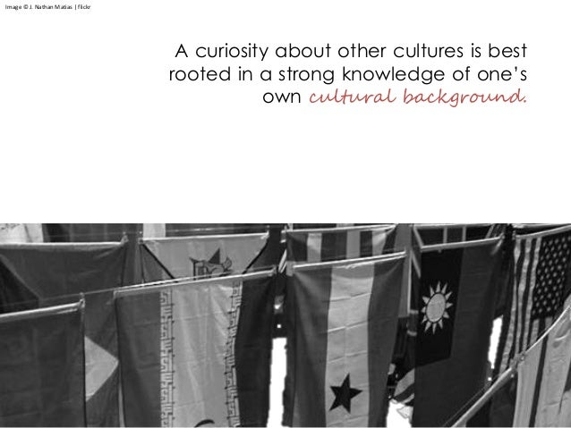 A curiosity about other cultures is best rooted in a strong knowledge of one's own cultural background. Image © J. Nathan ...