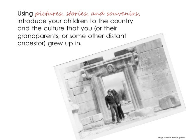 Using pictures, stories, and souvenirs, introduce your children to the country and the culture that you (or their grandpar...