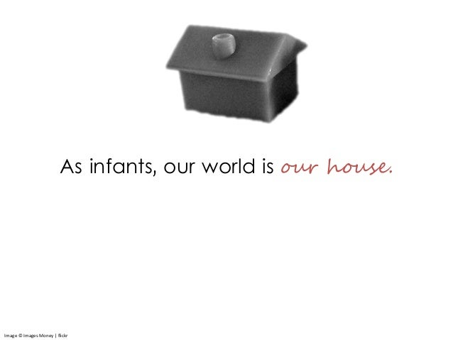 As infants, our world is our house. Image © Images Money | flickr