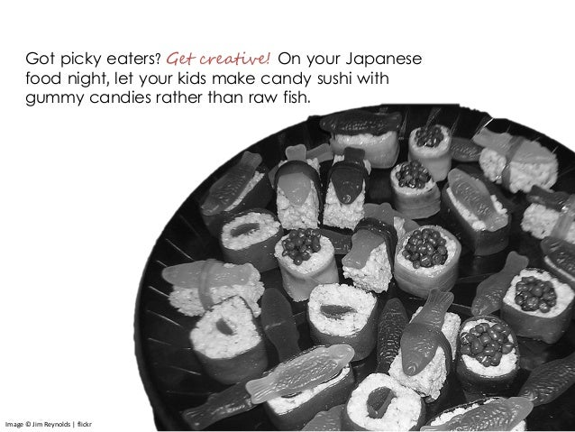 Got picky eaters? Get creative! On your Japanese food night, let your kids make candy sushi with gummy candies rather than...