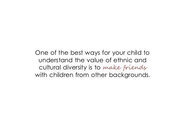 One of the best ways for your child to understand the value of ethnic and cultural diversity is to make friends with child...