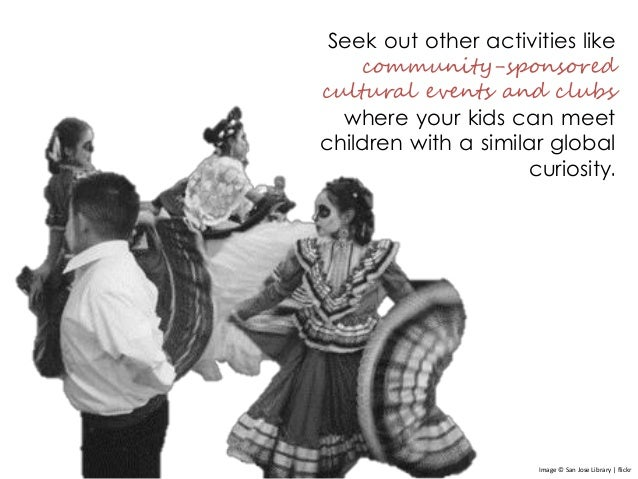 Seek out other activities like community-sponsored cultural events and clubs where your kids can meet children with a simi...