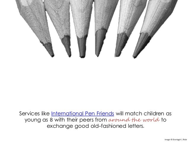 Services like International Pen Friends will match children as young as 8 with their peers from around the world to exchan...