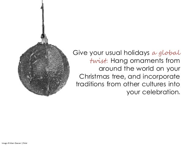 Give your usual holidays a global twist. Hang ornaments from around the world on your Christmas tree, and incorporate trad...
