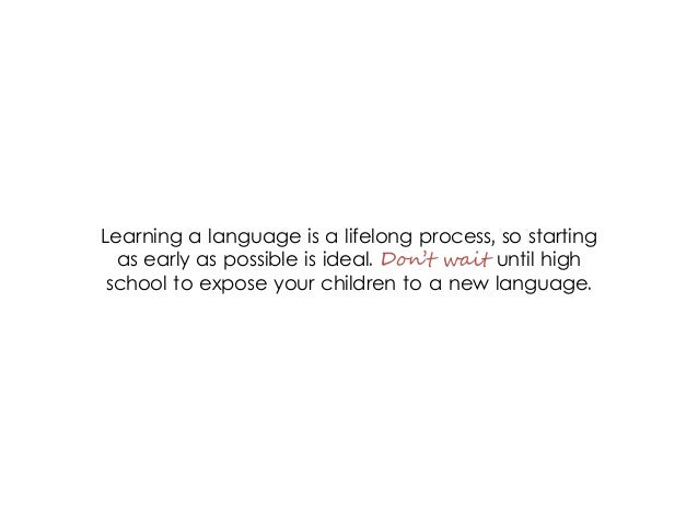 Learning a language is a lifelong process, so starting as early as possible is ideal. Don't wait until high school to expo...