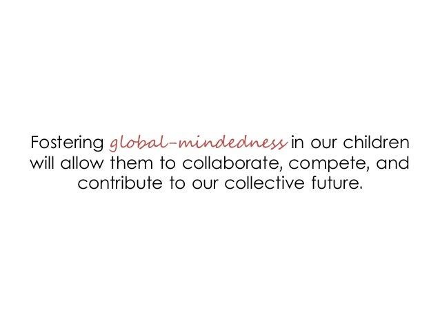 Fostering global-mindedness in our children will allow them to collaborate, compete, and contribute to our collective futu...