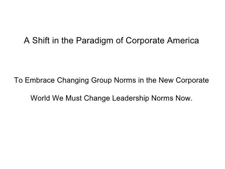 A Shift in the Paradigm of Corporate America To Embrace Changing Group Norms in the New Corporate World We Must Change Lea...