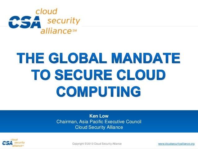 www.cloudsecurityalliance.orgCopyright © 2013 Cloud Security Alliance Ken Low Chairman, Asia Pacific Executive Council Clo...