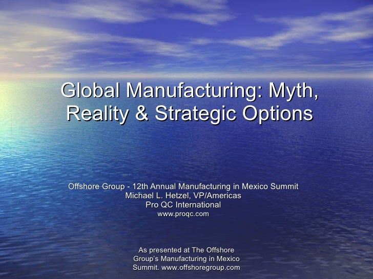 Global Manufacturing: Myth, Reality & Strategic Options Offshore Group - 12th Annual Manufacturing in Mexico Summit Michae...