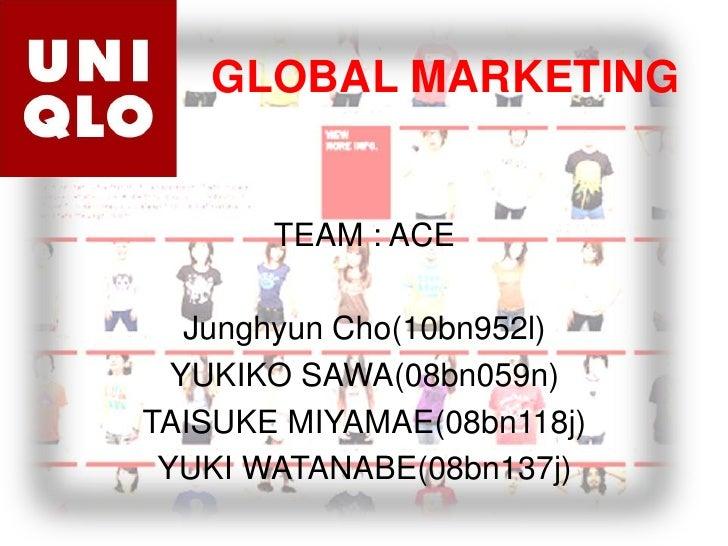 GLOBAL MARKETING TEAM : ACE JunghyunCho(10bn952l) YUKIKO SAWA(08bn059n) TAISUKE MIYAMAE(08bn118j) YUKI WATANABE(08bn137j)