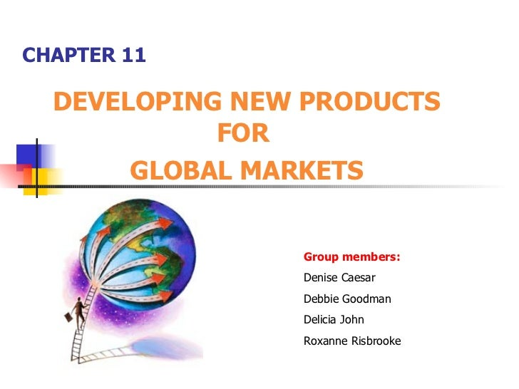 CHAPTER 11 DEVELOPING NEW PRODUCTS FOR  GLOBAL MARKETS Group members: Denise Caesar Debbie Goodman Delicia John Roxanne Ri...