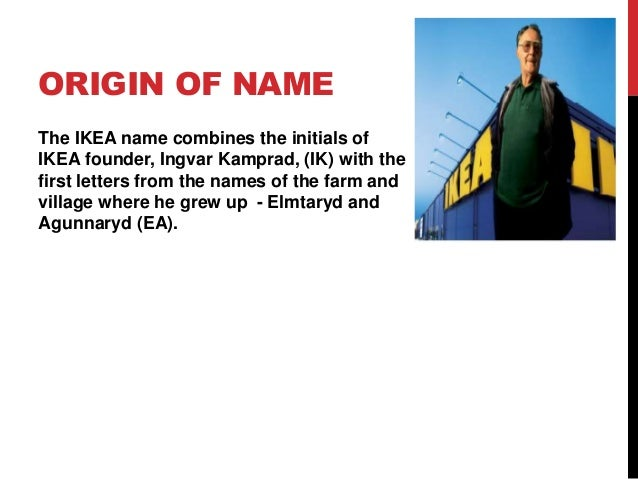 ORIGIN OF NAME The IKEA name combines the initials of IKEA founder, Ingvar  Kamprad, ...