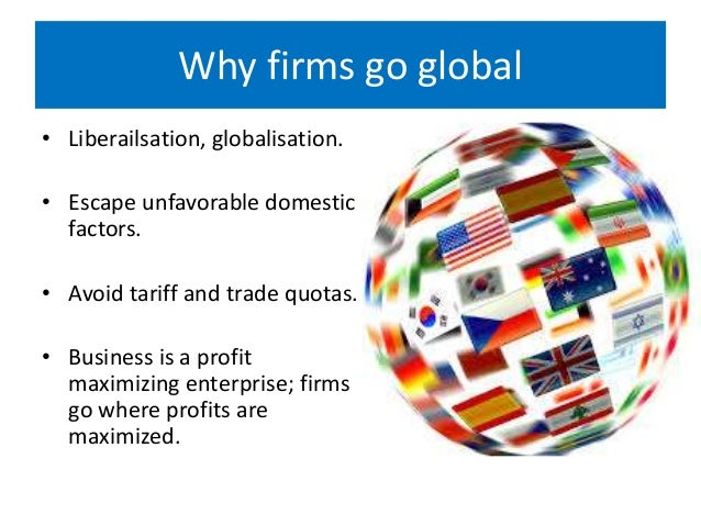 why do firms go global One could argue that companies don't go global people do, and to an extent this is true because personal brands are becoming more prominent in the global business sphere so why are so many businesses going global because they caneasily the internet has opened the door for companies to trade all over the world.